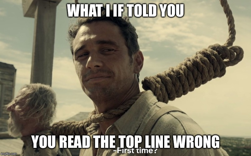 first time | WHAT I IF TOLD YOU YOU READ THE TOP LINE WRONG | image tagged in first time | made w/ Imgflip meme maker