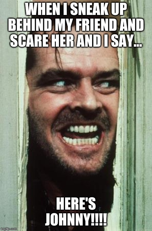 Heres Johnny | WHEN I SNEAK UP BEHIND MY FRIEND AND SCARE HER AND I SAY... HERE'S JOHNNY!!!! | image tagged in memes,heres johnny | made w/ Imgflip meme maker
