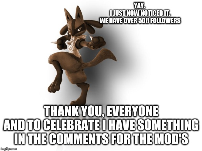 50 FOLLOWERS!!!! also gifts for Moderators. and more | YAY. I JUST NOW NOTICED IT.WE HAVE OVER 50!! FOLLOWERS THANK YOU, EVERYONEAND TO CELEBRATE I HAVE SOMETHING IN THE COMMENTS FOR THE MOD'S | image tagged in maverick lucario | made w/ Imgflip meme maker