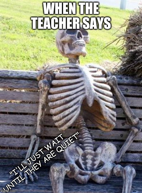 "Waiting Skeleton | WHEN THE TEACHER SAYS ""I'LL JUST WAIT UNTIL THEY ARE QUIET"" 