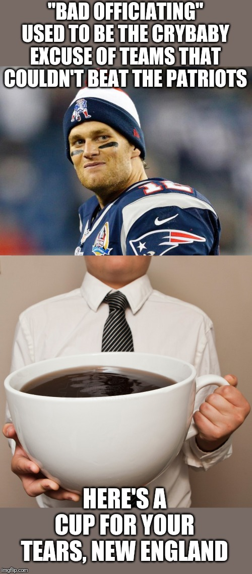 "Never Mattered Before |  ""BAD OFFICIATING"" USED TO BE THE CRYBABY EXCUSE OF TEAMS THAT COULDN'T BEAT THE PATRIOTS; HERE'S A CUP FOR YOUR TEARS, NEW ENGLAND 