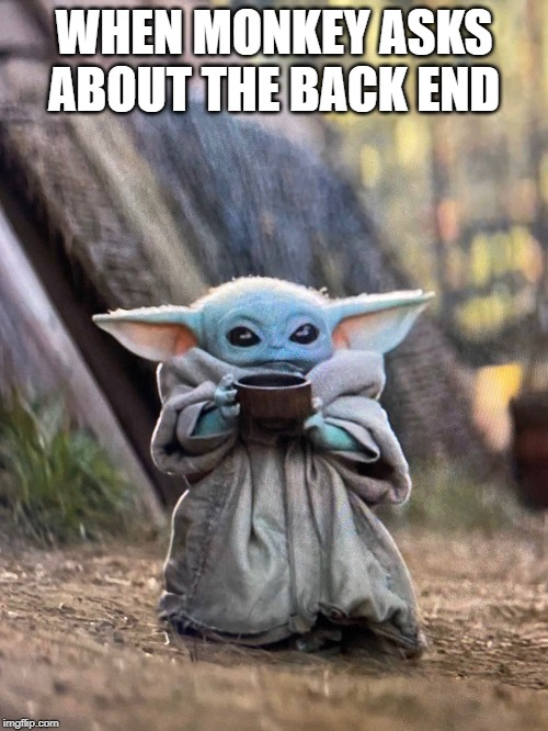 BABY YODA TEA | WHEN MONKEY ASKS ABOUT THE BACK END | image tagged in baby yoda tea | made w/ Imgflip meme maker