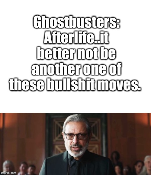 Ghostbusters: Afterlife | Ghostbusters: Afterlife..it better not be another one of these bullshit moves. | image tagged in blank white template,memes,jeff goldblum,ghostbusters | made w/ Imgflip meme maker