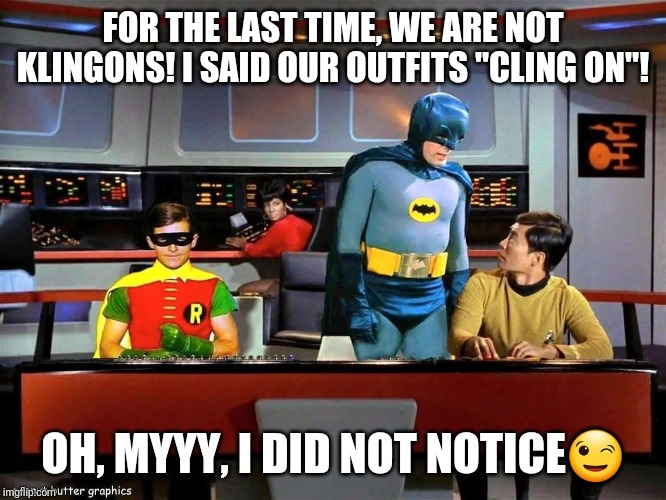 "Batman Star Trek  | FOR THE LAST TIME, WE ARE NOT KLINGONS! I SAID OUR OUTFITS ""CLING ON""! OH, MYYY, I DID NOT NOTICE? 