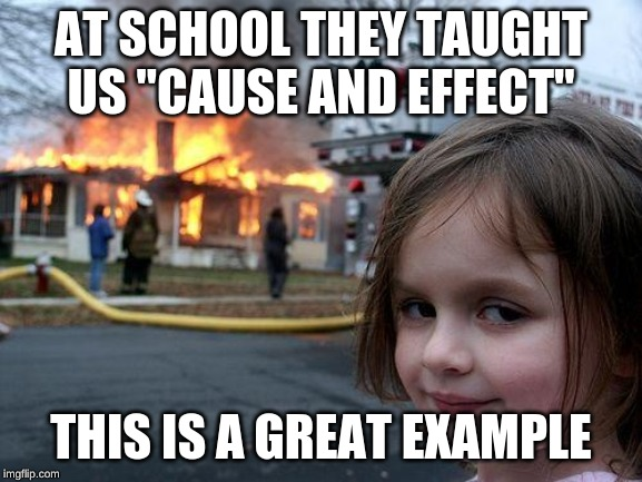 "Disaster Girl Meme | AT SCHOOL THEY TAUGHT US ""CAUSE AND EFFECT"" THIS IS A GREAT EXAMPLE 