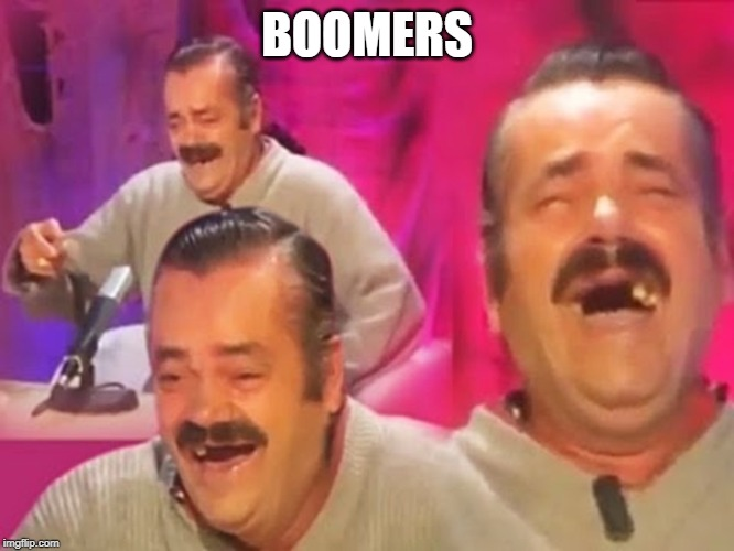 BOOMERS | image tagged in spanish laughing guy | made w/ Imgflip meme maker