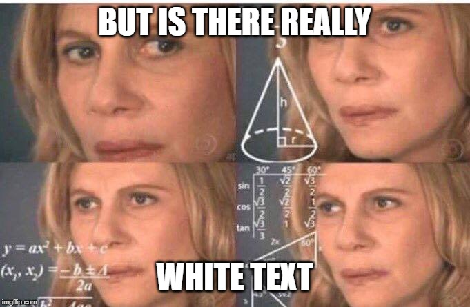 BUT IS THERE REALLY WHITE TEXT | image tagged in math lady/confused lady | made w/ Imgflip meme maker