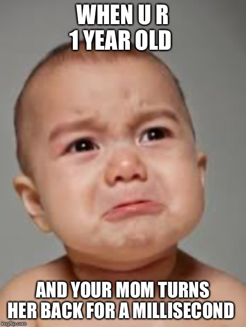 WHEN U R 1 YEAR OLD; AND YOUR MOM TURNS HER BACK FOR A MILLISECOND | image tagged in crying baby | made w/ Imgflip meme maker