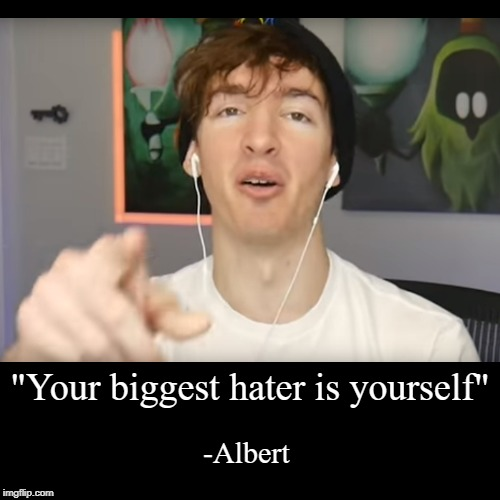 """Your biggest hater is yourself"" 