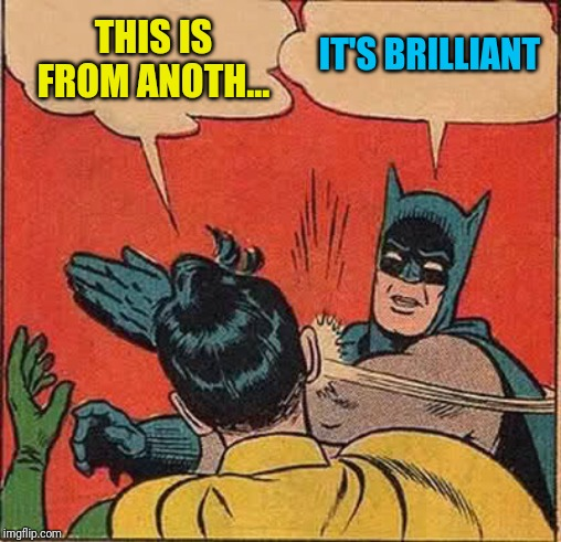 Batman Slapping Robin Meme | THIS IS FROM ANOTH... IT'S BRILLIANT | image tagged in memes,batman slapping robin | made w/ Imgflip meme maker