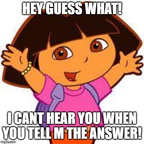 Dora |  HEY GUESS WHAT! I CANT HEAR YOU WHEN YOU TELL M THE ANSWER! | image tagged in dora | made w/ Imgflip meme maker