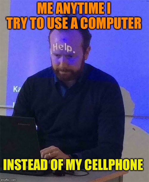 I'm Computer illiterate | ME ANYTIME I TRY TO USE A COMPUTER INSTEAD OF MY CELLPHONE | image tagged in help,computer,uneducated,cellphone,skills,meming | made w/ Imgflip meme maker