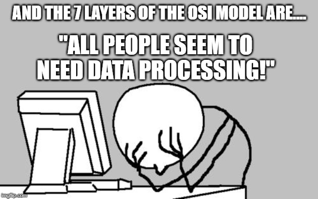 "Computer Guy Facepalm Meme | AND THE 7 LAYERS OF THE OSI MODEL ARE.... ""ALL PEOPLE SEEM TO NEED DATA PROCESSING!"" 
