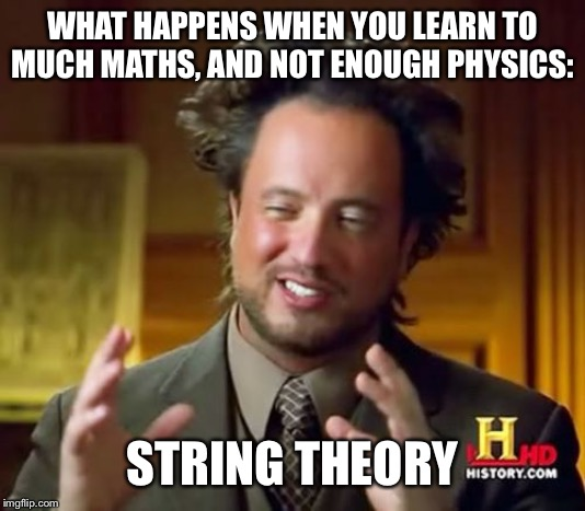 Ancient Aliens |  WHAT HAPPENS WHEN YOU LEARN TO MUCH MATHS, AND NOT ENOUGH PHYSICS:; STRING THEORY | image tagged in memes,ancient aliens | made w/ Imgflip meme maker