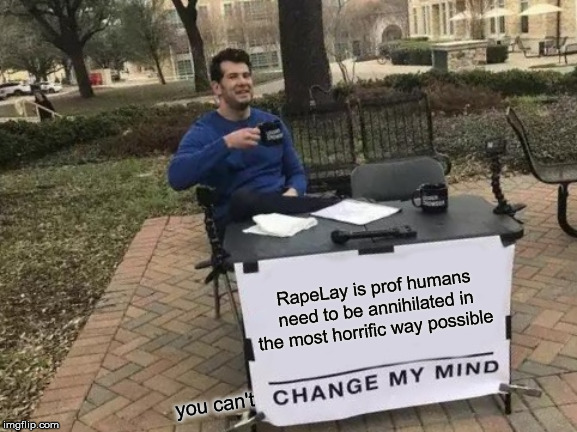 Change My Mind | RapeLay is prof humans need to be annihilated in the most horrific way possible you can't | image tagged in memes,change my mind,funny,truth,dark humor | made w/ Imgflip meme maker
