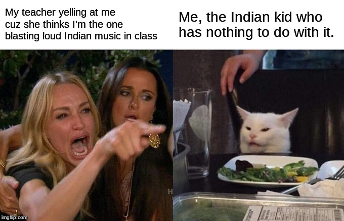 Teacher yells at me for being Indian... | My teacher yelling at me cuz she thinks I'm the one blasting loud Indian music in class Me, the Indian kid who has nothing to do with it. | image tagged in memes,woman yelling at cat,indian,teacher,relatable,hilarious | made w/ Imgflip meme maker