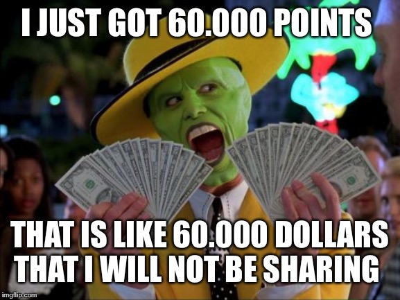 Money Money | I JUST GOT 60.000 POINTS THAT IS LIKE 60.000 DOLLARS THAT I WILL NOT BE SHARING | image tagged in memes,money money | made w/ Imgflip meme maker