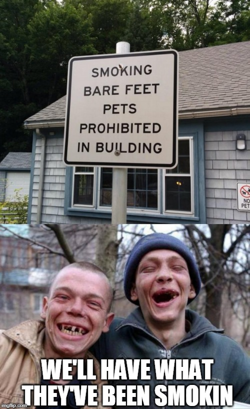 WERE THEY SMOKING BARE FEET? | WE'LL HAVE WHAT THEY'VE BEEN SMOKIN | image tagged in no teeth,memes,meth,stupid signs,fail | made w/ Imgflip meme maker