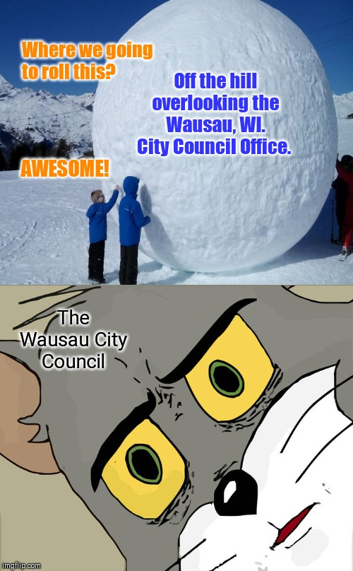 Wausau, WI. City Council/Safety Nannies prohibit all snowball throwing | Where we going to roll this? Off the hill overlooking the Wausau, WI. City Council Office. AWESOME! The Wausau City Council | image tagged in memes,unsettled tom,wausau wi,sourpusses,curmudgeons,ordinance against throwing snowballs | made w/ Imgflip meme maker
