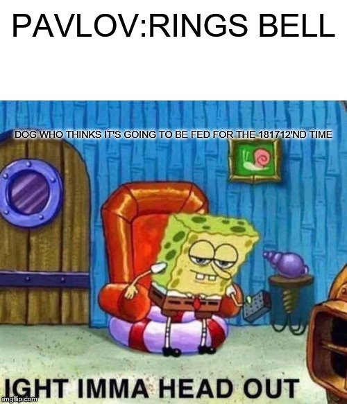 Spongebob Ight Imma Head Out | PAVLOV:RINGS BELL DOG WHO THINKS IT'S GOING TO BE FED FOR THE 181712'ND TIME | image tagged in memes,spongebob ight imma head out | made w/ Imgflip meme maker