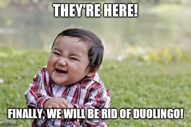 THEY'RE HERE! FINALLY, WE WILL BE RID OF DUOLINGO! | image tagged in memes,evil toddler | made w/ Imgflip meme maker