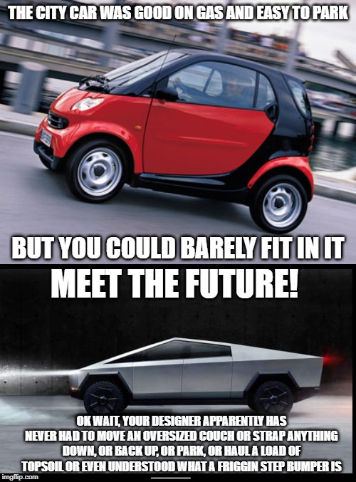 The truck that isnt | THE CITY CAR WAS GOOD ON GAS AND EASY TO PARK BUT YOU COULD BARELY FIT IN IT MEET THE FUTURE! OK WAIT, YOUR DESIGNER APPARENTLY HAS NEVER HA | image tagged in smart car,tesla truck,idiots,morons,electric,carbon footprint | made w/ Imgflip meme maker
