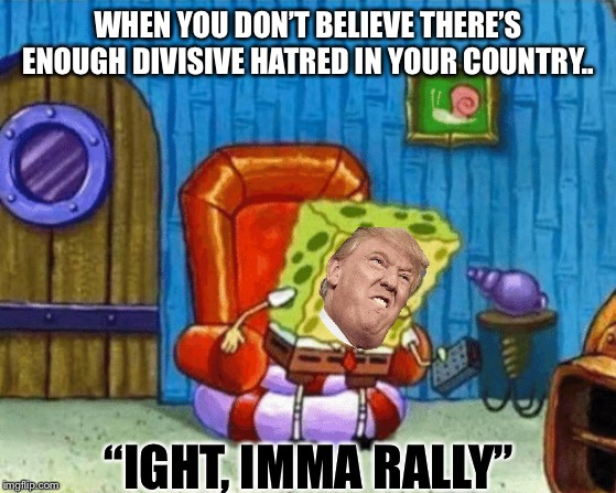 "ight imma head out blank | WHEN YOU DON'T BELIEVE THERE'S ENOUGH DIVISIVE HATRED IN YOUR COUNTRY.. ""IGHT, IMMA RALLY"" 