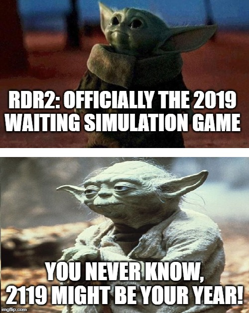 baby yoda old yoda | RDR2: OFFICIALLY THE 2019 WAITING SIMULATION GAME YOU NEVER KNOW, 2119 MIGHT BE YOUR YEAR! | image tagged in baby yoda old yoda | made w/ Imgflip meme maker