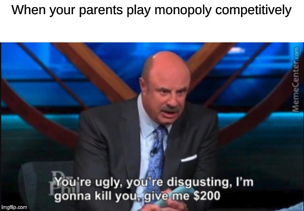 When your parents play monopoly competitively | image tagged in dr phil | made w/ Imgflip meme maker