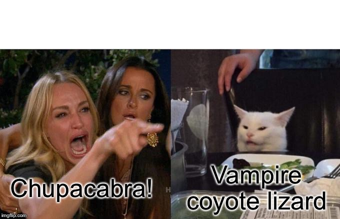 Woman Yelling At Cat |  Vampire coyote lizard; Chupacabra! | image tagged in memes,woman yelling at cat,smudge the cat,cats,funny meme,funny cats | made w/ Imgflip meme maker