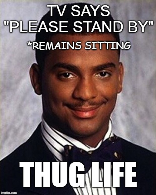 "Technical difficulties |  TV SAYS ""PLEASE STAND BY""; *REMAINS SITTING; THUG LIFE 
