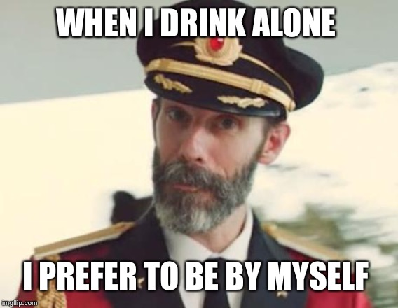 Captain Obvious |  WHEN I DRINK ALONE; I PREFER TO BE BY MYSELF | image tagged in captain obvious | made w/ Imgflip meme maker
