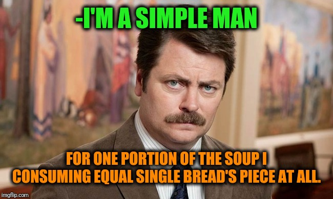 -Tasty dinner with everything prolong. | -I'M A SIMPLE MAN FOR ONE PORTION OF THE SOUP I CONSUMING EQUAL SINGLE BREAD'S PIECE AT ALL. | image tagged in i'm a simple man,ron swanson,bread,soup,one piece,equality | made w/ Imgflip meme maker
