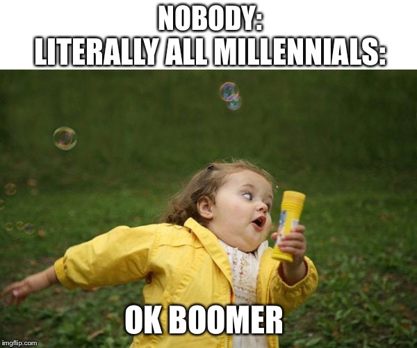 Hurry up | NOBODY: LITERALLY ALL MILLENNIALS: OK BOOMER | image tagged in hurry up | made w/ Imgflip meme maker