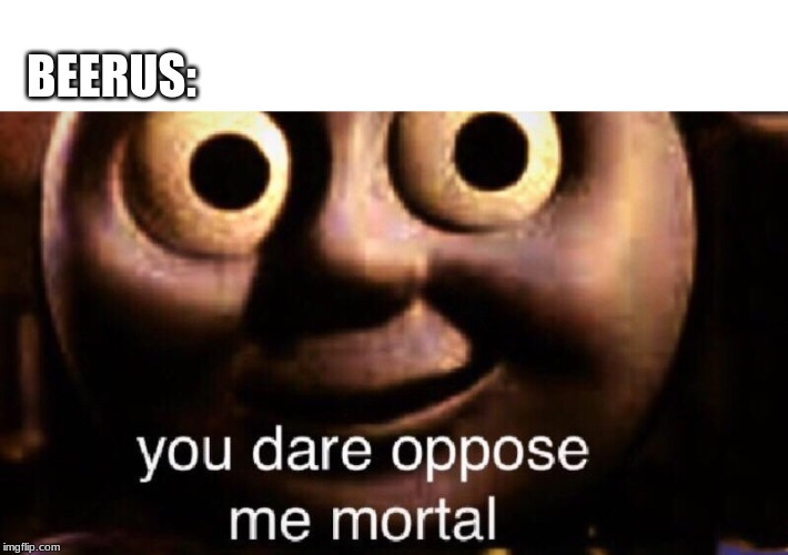 You dare oppose me mortal | BEERUS: | image tagged in you dare oppose me mortal | made w/ Imgflip meme maker