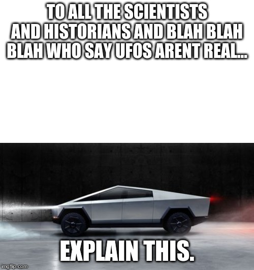 Who in their right mind... | TO ALL THE SCIENTISTS AND HISTORIANS AND BLAH BLAH BLAH WHO SAY UFOS ARENT REAL... EXPLAIN THIS. | image tagged in tesla truck,ufos | made w/ Imgflip meme maker