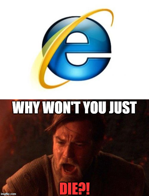 WHY WON'T YOU JUST; DIE?! | image tagged in memes,internet explorer,you were the chosen one star wars | made w/ Imgflip meme maker