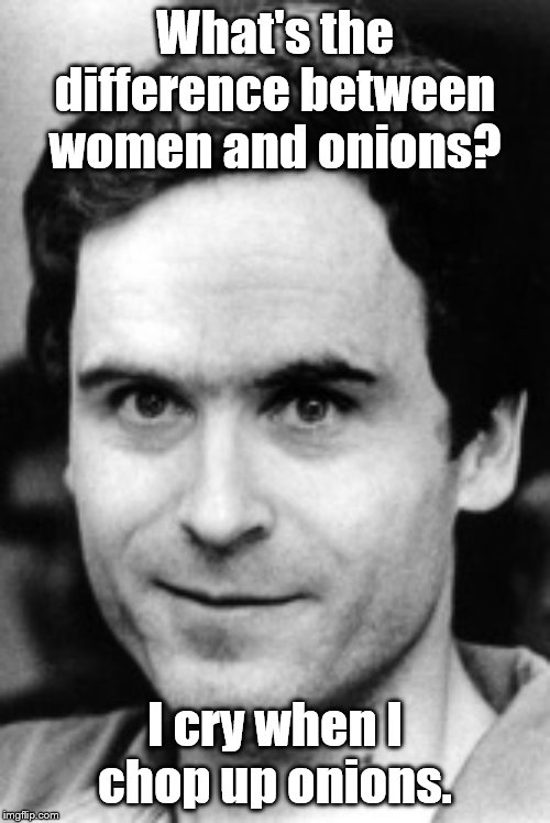I saw you looking at me... | What's the difference between women and onions? I cry when I chop up onions. | image tagged in ted bundy,serial killer,dark humor,jokes | made w/ Imgflip meme maker
