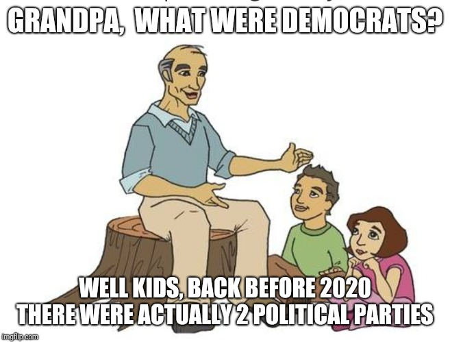 GRANDPA,  WHAT WERE DEMOCRATS? WELL KIDS, BACK BEFORE 2020 THERE WERE ACTUALLY 2 POLITICAL PARTIES | image tagged in trump,election 2020,democrats,election,party of hate | made w/ Imgflip meme maker