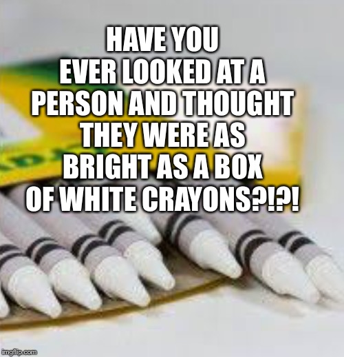 HAVE YOU EVER LOOKED AT A PERSON AND THOUGHT THEY WERE AS BRIGHT AS A BOX OF WHITE CRAYONS?!?! | image tagged in crayons,funny | made w/ Imgflip meme maker