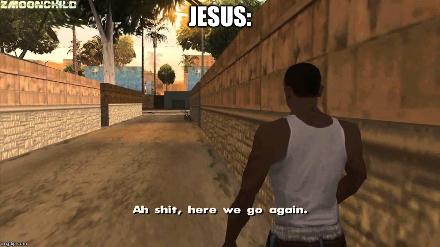 Here we go again | JESUS: | image tagged in here we go again | made w/ Imgflip meme maker