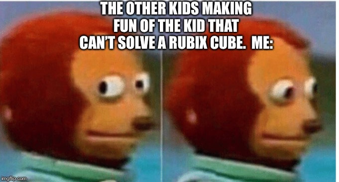 feel guilty |  THE OTHER KIDS MAKING FUN OF THE KID THAT CAN'T SOLVE A RUBIX CUBE.  ME: | image tagged in feel guilty | made w/ Imgflip meme maker