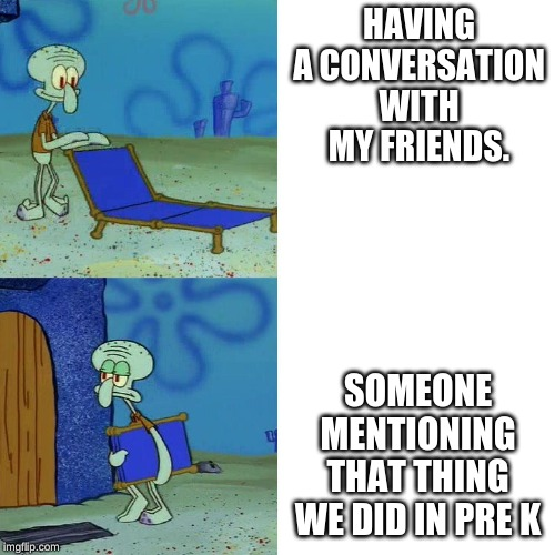 Squidward chair | HAVING A CONVERSATION WITH MY FRIENDS. SOMEONE MENTIONING THAT THING WE DID IN PRE K | image tagged in squidward chair | made w/ Imgflip meme maker