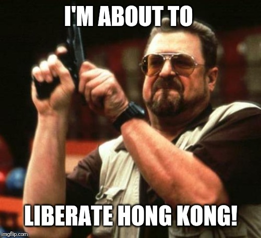 gun |  I'M ABOUT TO; LIBERATE HONG KONG! | image tagged in gun | made w/ Imgflip meme maker