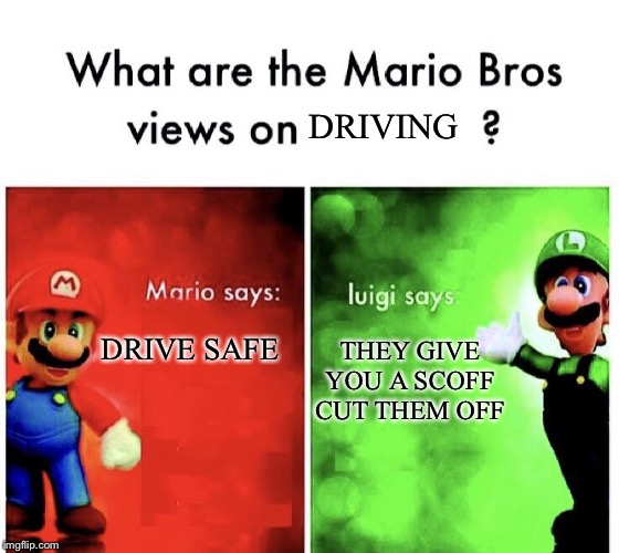 Mario Bros. Views |  DRIVING; THEY GIVE YOU A SCOFF CUT THEM OFF; DRIVE SAFE | image tagged in mario bros views | made w/ Imgflip meme maker