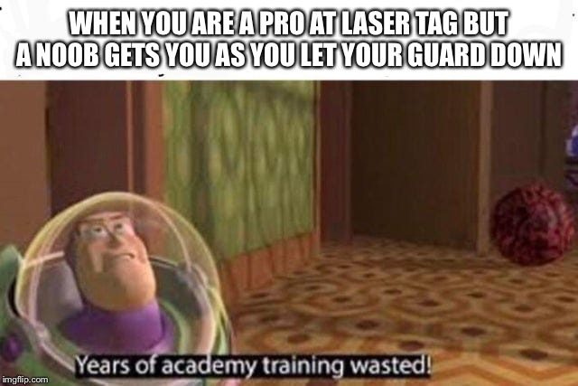Years Of Academy Training Wasted | WHEN YOU ARE A PRO AT LASER TAG BUT A NOOB GETS YOU AS YOU LET YOUR GUARD DOWN | image tagged in years of academy training wasted | made w/ Imgflip meme maker