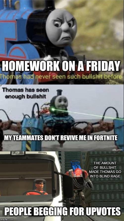 The things i hate |  HOMEWORK ON A FRIDAY; MY TEAMMATES DON'T REVIVE ME IN FORTNITE; THE AMOUNT OF BULLSHIT MADE THOMAS GO INTO BLIND RAGE; PEOPLE BEGGING FOR UPVOTES | image tagged in thomas has never seen such bs before,thomas has seen enough bullshit,thomas chasing scout,yeet,funny,lmao | made w/ Imgflip meme maker
