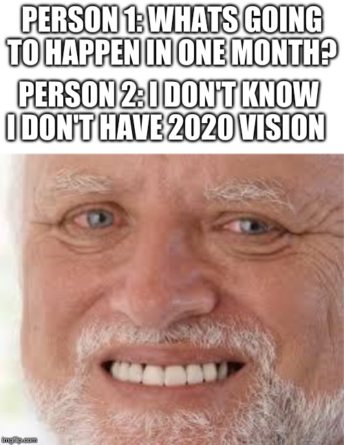 Hide the pain harold |  PERSON 1: WHATS GOING TO HAPPEN IN ONE MONTH? PERSON 2: I DON'T KNOW I DON'T HAVE 2020 VISION | image tagged in hide the pain harold | made w/ Imgflip meme maker