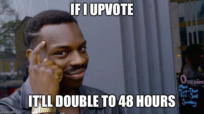 IF I UPVOTE IT'LL DOUBLE TO 48 HOURS | image tagged in memes,roll safe think about it | made w/ Imgflip meme maker