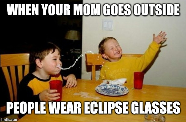 Yo Mamas So Fat |  WHEN YOUR MOM GOES OUTSIDE; PEOPLE WEAR ECLIPSE GLASSES | image tagged in memes,yo mamas so fat | made w/ Imgflip meme maker